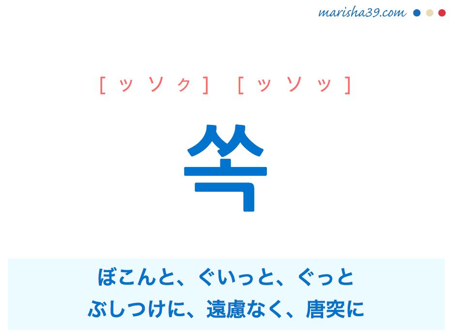 韓国語単語 쏙 [ッソク] [ッソッ] ぼこんと、ぐいっと、ぐっと、ぶしつけに、遠慮なく、唐突に 意味・活用・読み方と音声発音