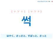 韓国語単語・ハングル 썩 [ッソッ] [ッソク] はやく、さっさと、すぱっと、さっと(普通より一層優れてるさま。遅延なくはやく。) 意味・活用・読み方と音声発音