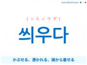 韓国語・ハングル 씌우다 [ッスィウダ] かぶせる、憑かれる、頭から着せる 意味・活用・発音