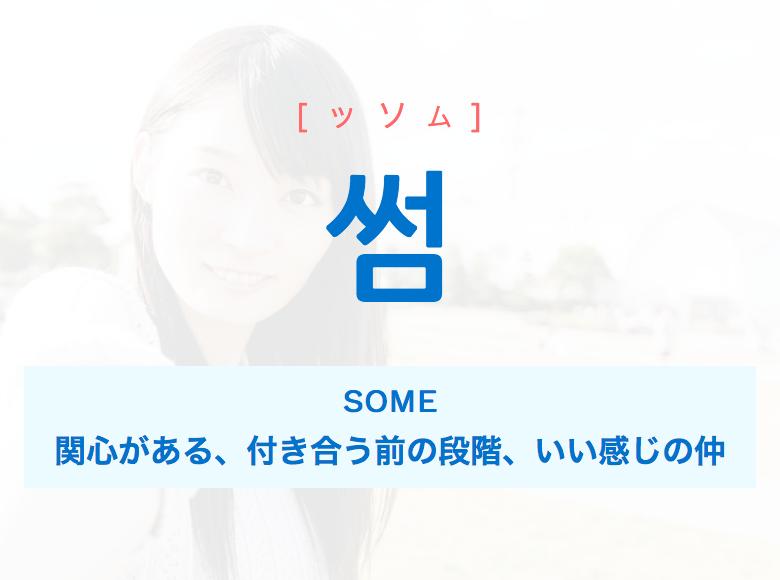 韓国語・ハングル 썸 [ッソム] SOME、関心がある、付き合う前の段階、いい感じの仲 [ッソム] [ソム] SOME、関心がある、付き合う前の段階、いい感じの仲 意味・活用・発音