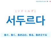韓国語単語・ハングル 서두르다 [ソドゥルダ] 急ぐ、急く、急き込む、焦る、急き立てる 意味・活用・読み方と音声発音