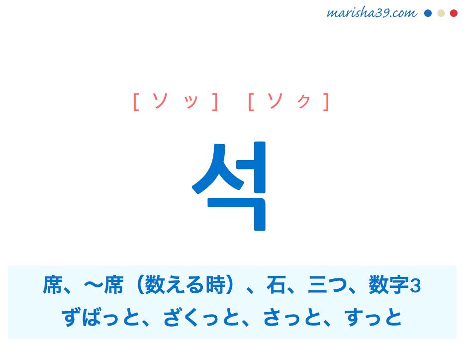 韓国語・ハングル 석 [ソッ] [ソク] 席、〜席(数える時)、石、三つ、数字3、ずばっと、ざくっと、さっと、すっと(一気に切り落とす・押し進めるさま) 意味・活用・読み方と音声発音