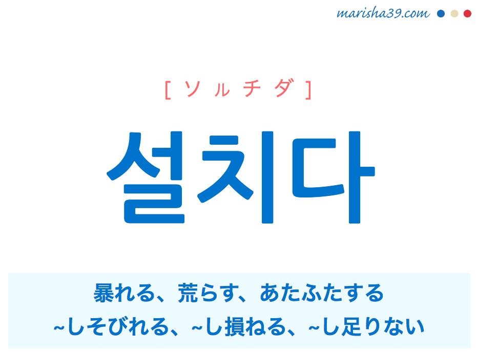 韓国語単語・ハングル 설치다 [ソルチダ] 暴れる、荒らす、あたふたする、~しそびれる、~し損ねる、~し足りない 意味・活用・読み方と音声発音