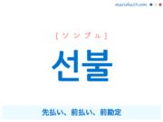 韓国語単語・ハングル 선불 [ソンブル] 先払い、前払い、前勘定 意味・活用・読み方と音声発音