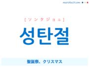 韓国語単語・ハングル 성탄절 [ソンタジョル] 聖誕祭、クリスマス 意味・活用・読み方と音声発音