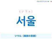 韓国語単語・ハングル 서울 [ソウル] ソウル(韓国の首都) 意味・活用・読み方と音声発音