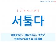 韓国語単語・ハングル 서툴다 [ソトゥルダ] 得意でない、慣れてない、下手だ、'서투르다'の短くなった言葉 意味・活用・読み方と音声発音