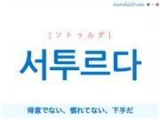 韓国語・ハングル 서투르다 [ソトゥルダ] 得意でない、慣れてない、下手だ 意味・活用・読み方と音声発音