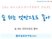 韓国語で表現 숨 쉬는 것만으로도 좋아 [スム スゥィヌンゴッマヌロド ジョア] 息するだけでもいい 歌詞で勉強