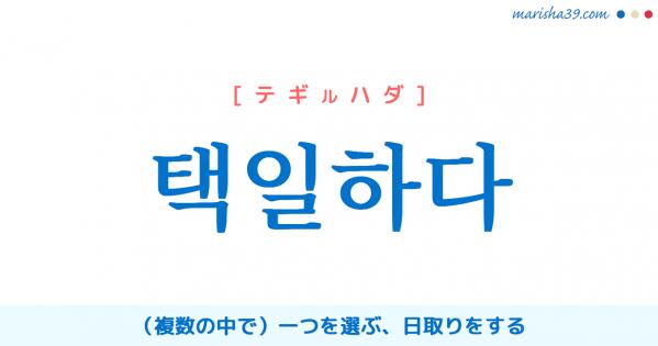 韓国語単語勉強 택일하다 [テギルハダ] 택일=擇一・擇日、(複数の中で)一つを選ぶ、日取りをする 意味・活用・読み方と音声発音