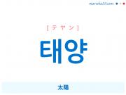 韓国語単語・ハングル 태양 [テヤン] 太陽 意味・活用・読み方と音声発音