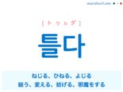 韓国語単語・ハングル 틀다 [トゥルダ] ねじる、ひねる、よじる、結う、変える、妨げる、邪魔をする 意味・活用・読み方と音声発音