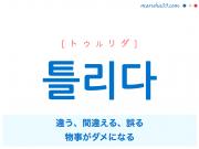 韓国語単語・ハングル 틀리다 [トゥルリダ] 違う、間違える、誤る、物事がダメになる 意味・活用・読み方と音声発音