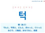 韓国語単語・ハングル 턱 [トク] [トッ] 顎(あご)、でんと、平然と、どんと(緊張が一気に解ける様子)、ぎゅっと、ぐいっと(強く掴んだり突いたりするさま)、おごり、ご馳走、おもてなし、段差、〜なはず、〜なわけ 意味・活用・読み方と音声発音