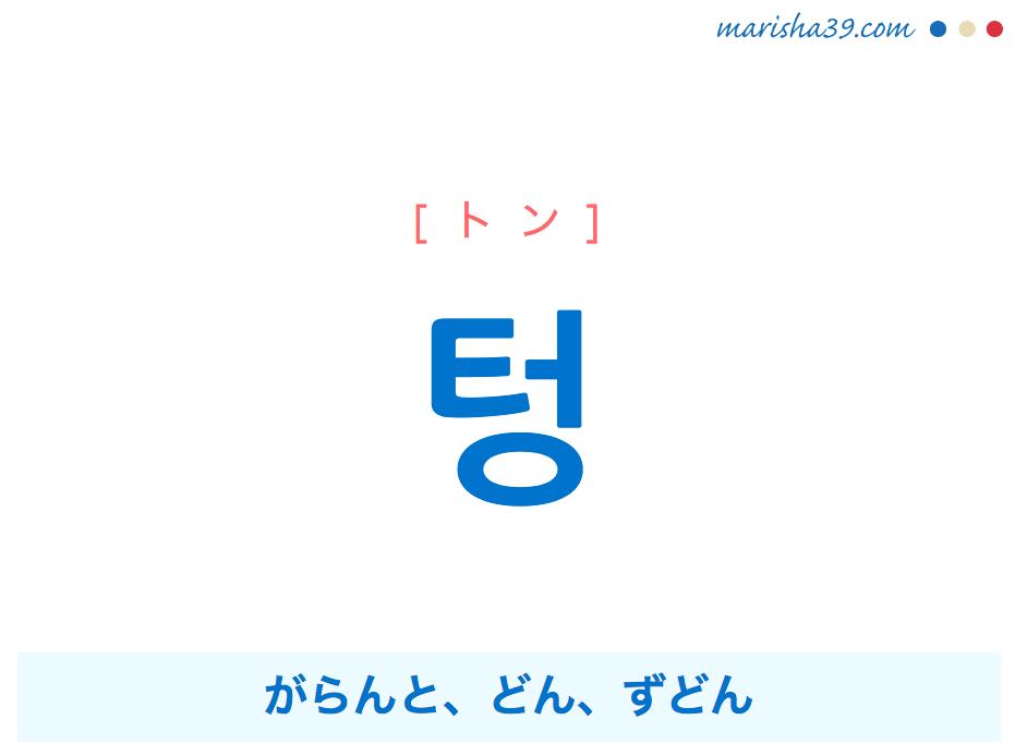 韓国語単語・ハングル 텅 [トン] がらんと(内部に何もないさま)、どん、ずどん(鉄のような硬いものがぶつかって鳴る音、銃や鉄砲を撃つ音) 意味・活用・読み方と音声発音