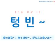 韓国語で表現 텅 빈 ~ [トン ビン ~] 空っぽな~、空っぽの~、がらんと空いた~ 歌詞で勉強