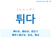 韓国語単語・ハングル 튀다 [トゥィダ] 弾ける、跳ねる、目立つ、素早く逃げる、走る、飛ぶ 意味・活用・読み方と音声発音