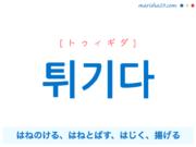 韓国語単語・ハングル 튀기다 [トゥィギダ] はねのける、はねとばす、はじく、とばす、揚げる 意味・活用・読み方と音声発音