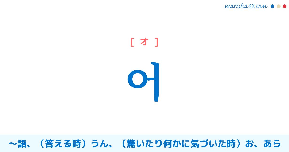 韓国語単語・ハングル 어 [オ] 〜語、うん(答える時)、お、あら(驚いたり、何かに気づいた時) 意味・活用・読み方と音声発音