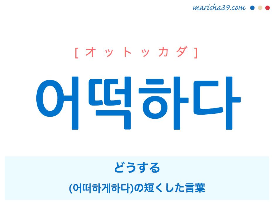 韓国語単語・ハングル 어떡하다 [オットッカダ] どうする。(어떠하게 하다)の短くした言葉。 意味・活用・読み方と音声発音