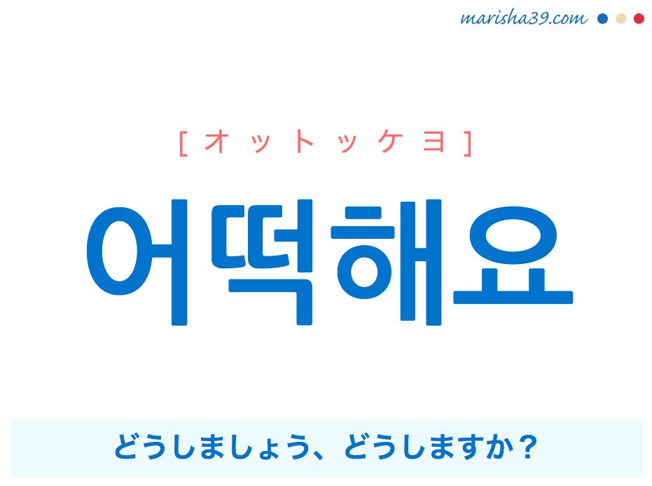 韓国語で表現 어떡해요 [オットッケヨ] どうしましょう、どうしますか? 歌詞で勉強
