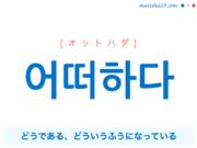 韓国語単語・ハングル 어떠하다 [オットハダ] (あることや状態などが)どうである、どういうふうになっている、어떠하다=어떻다 意味・活用・読み方と音声発音