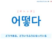 韓国語単語・ハングル 어떻다 [オトッタ] '어떠하다'の短くなった言葉、(あることや状態などが)どうである、どういうふうになっている 意味・活用・読み方と音声発音