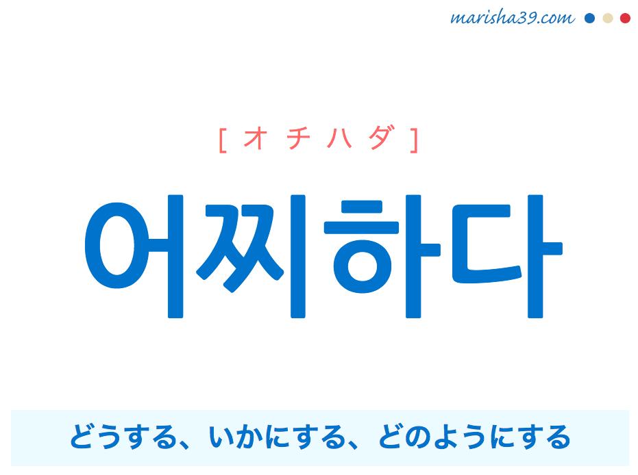 韓国語単語・ハングル 어찌하다 [オチハダ] どうする、いかにする、どのようにする 意味・活用・読み方と音声発音