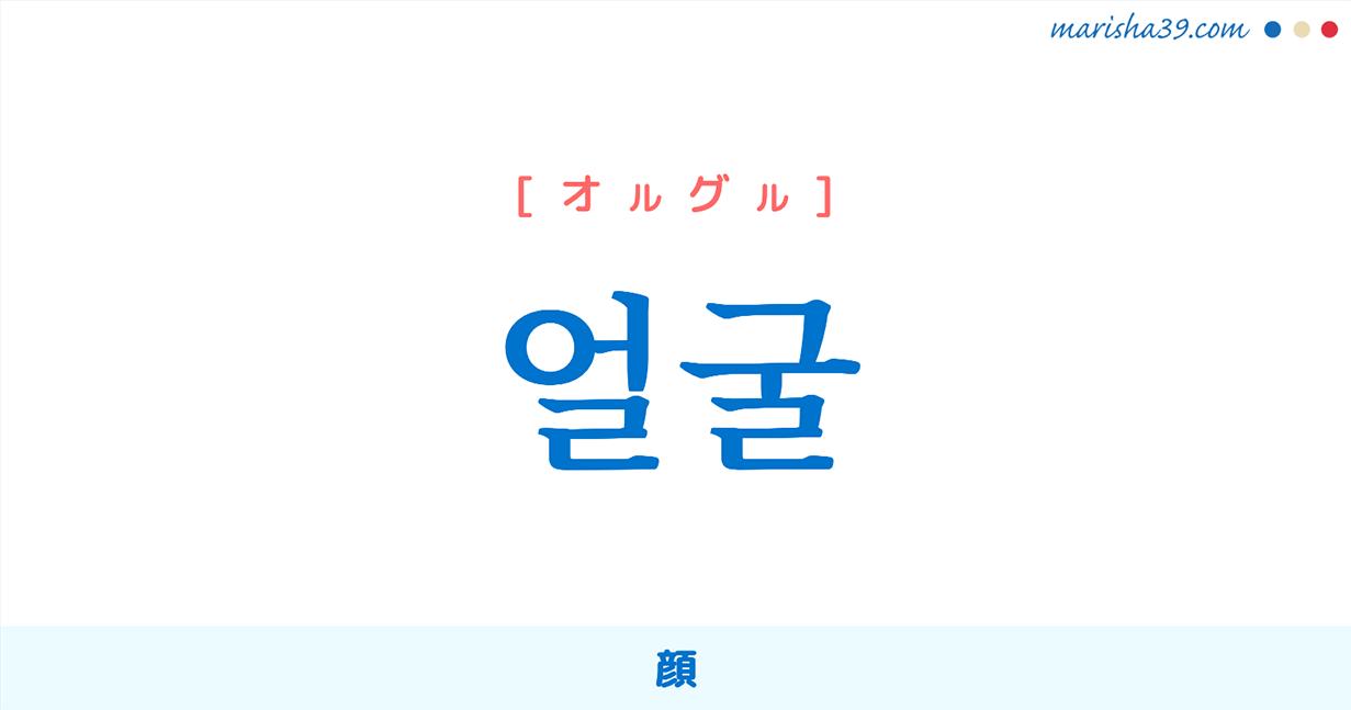 韓国語単語・ハングル 얼굴 [オルグル] 顔 意味・活用・読み方と音声発音