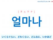 韓国語単語・ハングル 얼마나 [オルマナ] いくらぐらい、どれくらい、どんなに、いかほど 意味・活用・読み方と音声発音