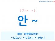 韓国語・ハングル 안 ~ 動詞・形容詞の否定:~しない、~くない、~でない 使い方と例一覧