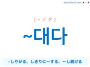 韓国語・ハングル ~대다 ~しやがる、しきりに〜する、〜し続ける 使い方と例一覧