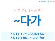 韓国語・ハングル ~다가 〜していて、〜しているうちに、〜している時に、〜していたが 使い方と例一覧