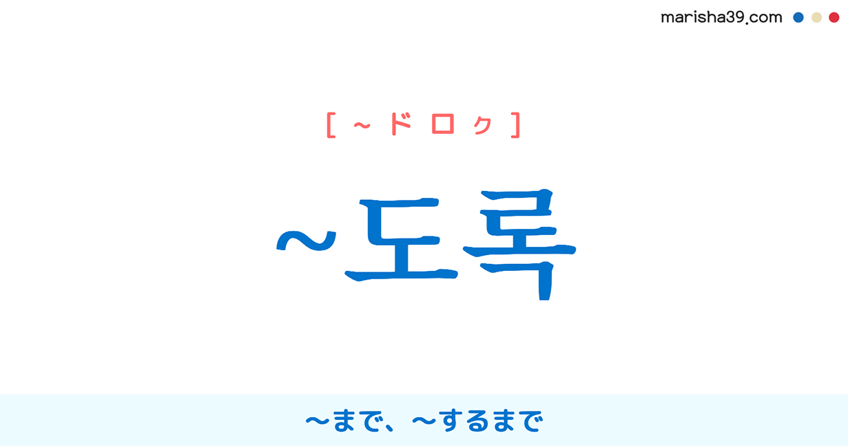 韓国語・ハングル ~도록 ~まで、~するまで、~に至るまで、~に至るくらい 使い方と例一覧