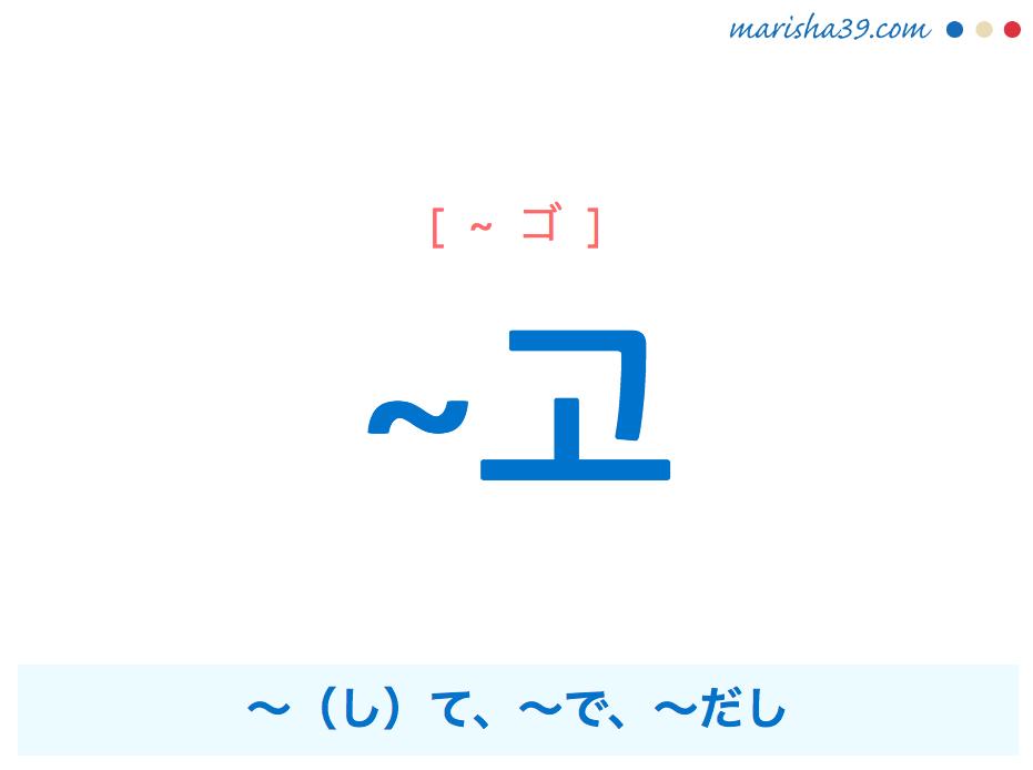 韓国語・ハングル ~고 ~(し)て、~で、~だし 使い方と例一覧