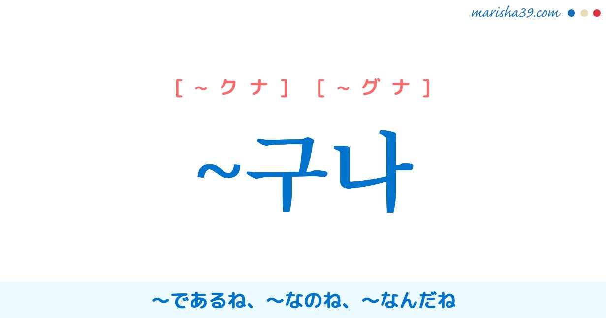 韓国語・ハングル ~구나 〜であるね、〜なのね、〜なんだね 使い方と例一覧