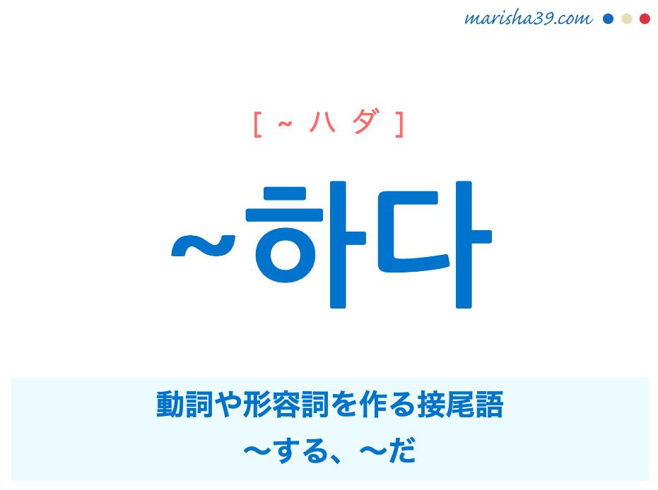 韓国語文法勉強 ~하다 [~ハダ] 〜する、〜だを表現する動詞や形容詞を作る接尾語 使い方と例一覧