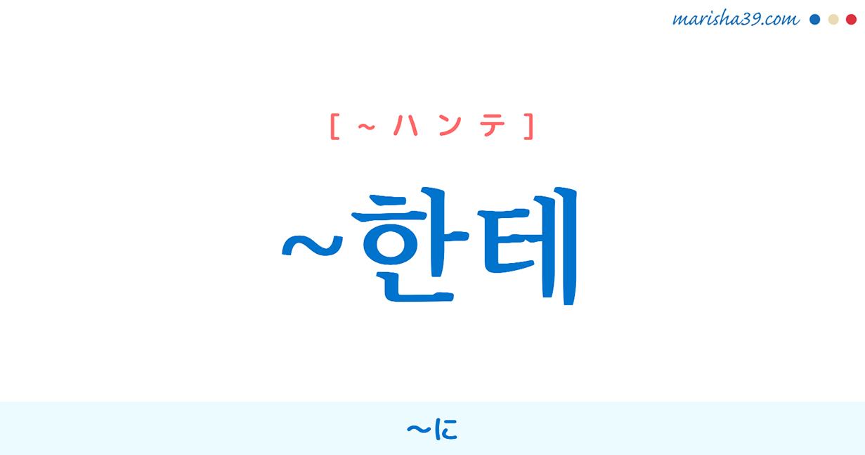 韓国語・ハングル 助詞 ~한테 [~ハンテ] 〜に 使い方と例一覧