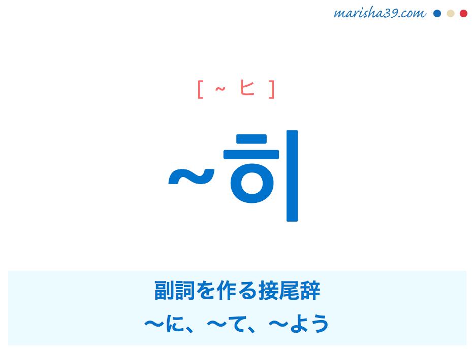 韓国語・ハングル ~히 副詞を作る接尾辞、〜に、〜て、〜よう 使い方と例一覧