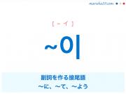 韓国語・ハングル ~이 副詞を作る接尾語、〜に、〜て、〜よう 使い方と例一覧