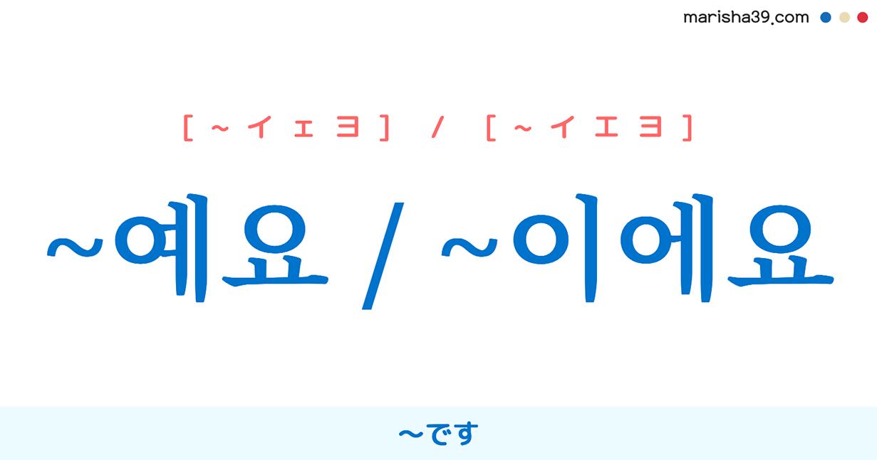 韓国語・ハングル 語尾 丁寧表現 ~예요 / ~이에요 ~です。[~イエヨ] 使い方と例一覧
