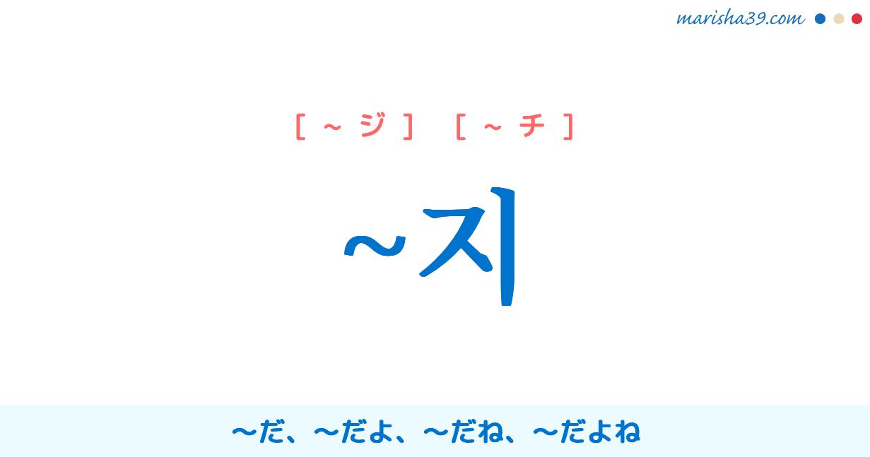 韓国語・ハングル語尾 ~지 〜だ、〜だよ、〜だね、〜だよね 使い方と例一覧