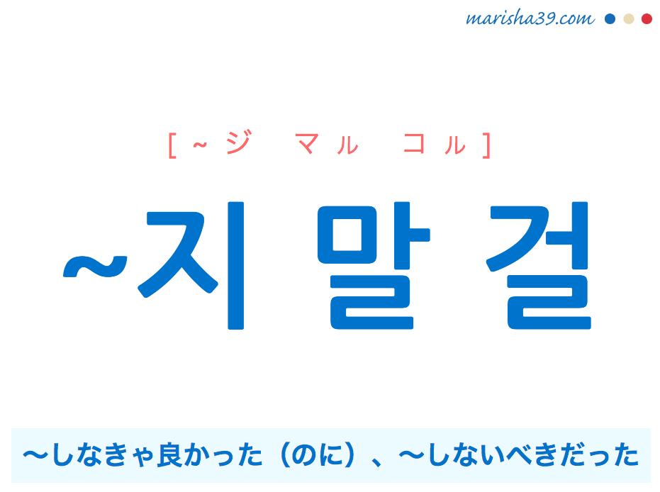 韓国語・ハングル ~지 말 걸 ~しなきゃ良かった(のに)、~しないべきだった 使い方と例一覧