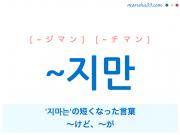 韓国語・ハングル ~지만 '지마는'の短くなった言葉、~けど、~が 使い方と例一覧