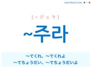 韓国語・ハングル ~주라 ~てくれ、~てくれよ、~てちょうだい、~てちょうだいよ 使い方と例一覧