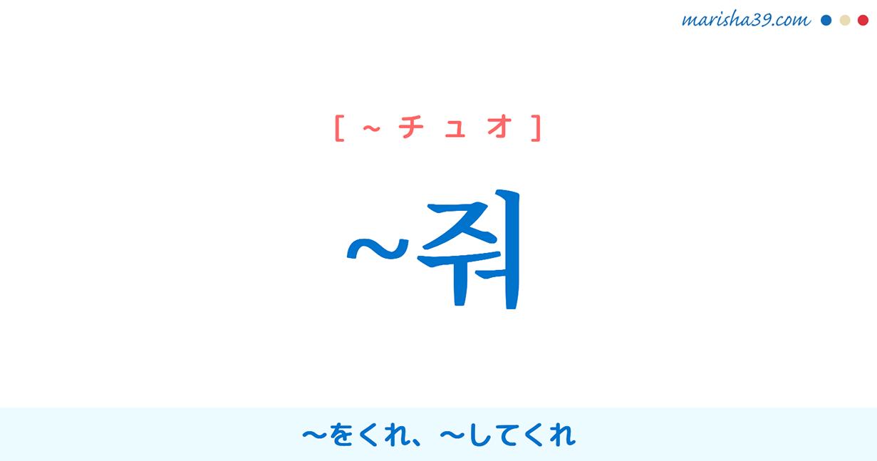 韓国語・ハングル ~줘 ~をくれ、~してくれ [~ジュオ] [~チュオ] 使い方例と例一覧
