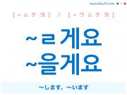 韓国語・ハングル ~ㄹ게요 / ~을게요 ~します、~います 使い方と例一覧