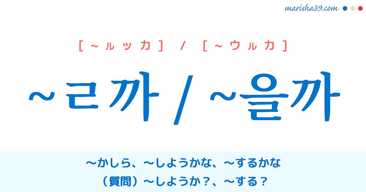 国語・ハングル ~ㄹ까 / ~을까 〜かしら、〜しようかな、〜するかな、(質問)〜しようか?、〜する? 語尾の使い方と例一覧
