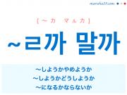 韓国語・ハングル ~ㄹ까 말까 ~しようかやめようか、~しようかどうしようか、~になるかならないか 使い方と例一覧