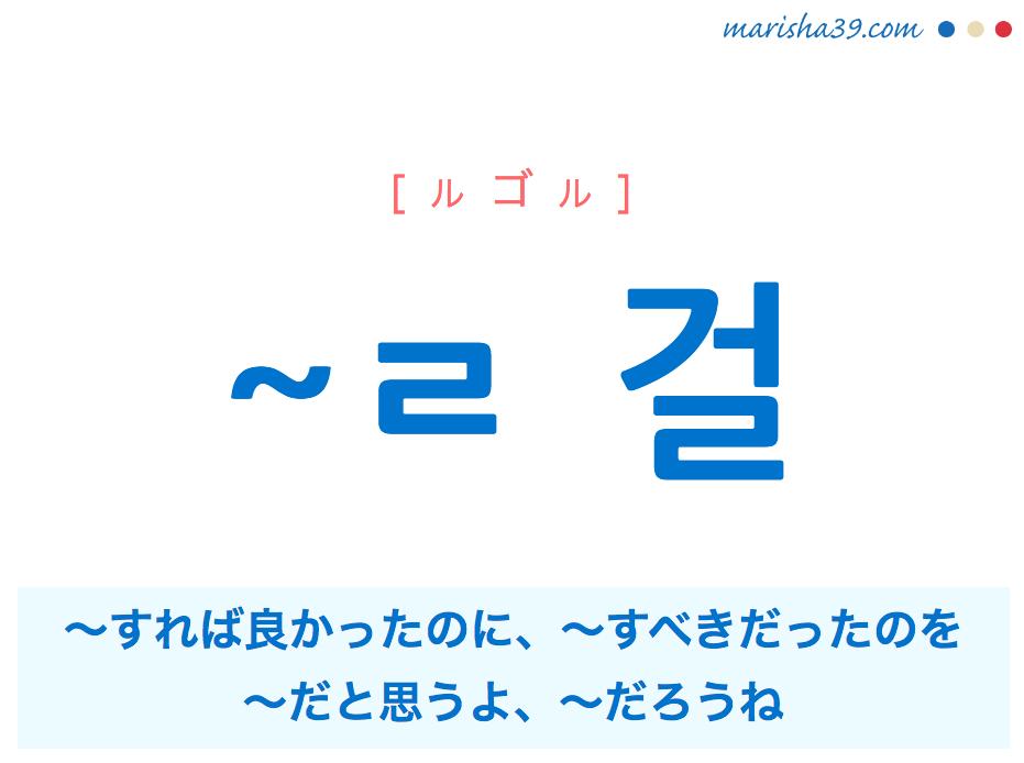 韓国語・ハングル ~ㄹ 걸 〜すれば良かったのに、〜すべきだったのを、〜だと思うよ、〜だろうね 使い方と例一覧